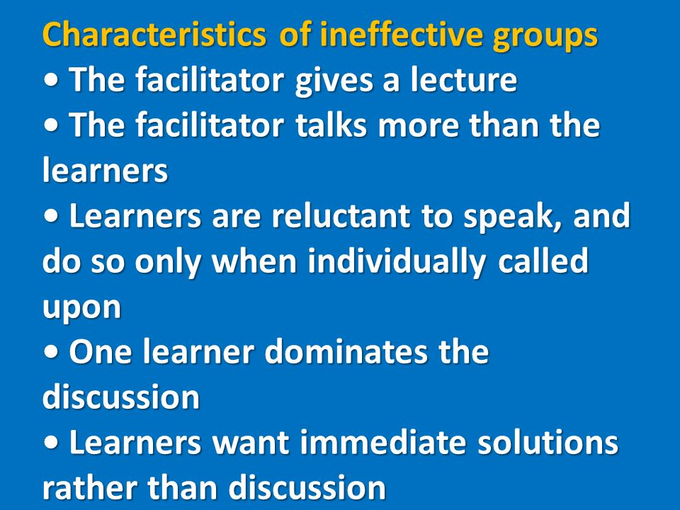 Characteristics of ineffective groups The facilitator gives a lecture The facilitator talks more than the learners Learners are reluctant to speak, and do so only when individually called upon One learner dominates the discussion Learners want immediate solutions rather than discussion