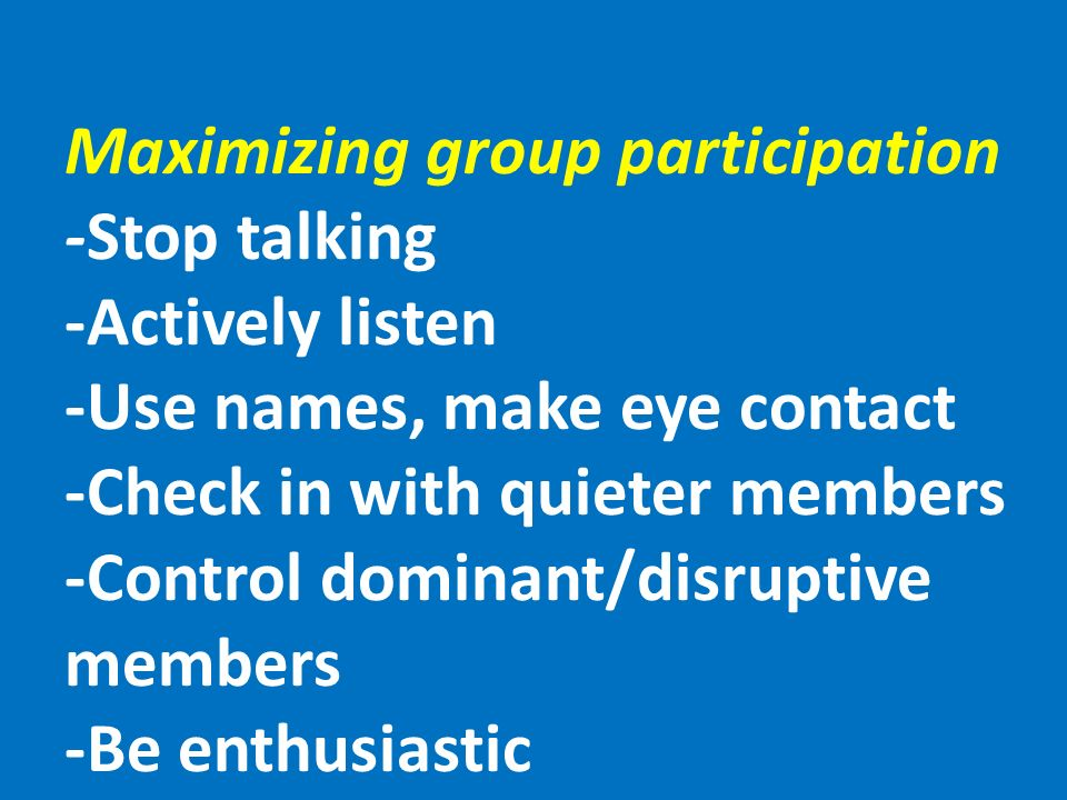 Maximizing group participation -Stop talking -Actively listen -Use names, make eye contact -Check in with quieter members -Control dominant/disruptive members -Be enthusiastic
