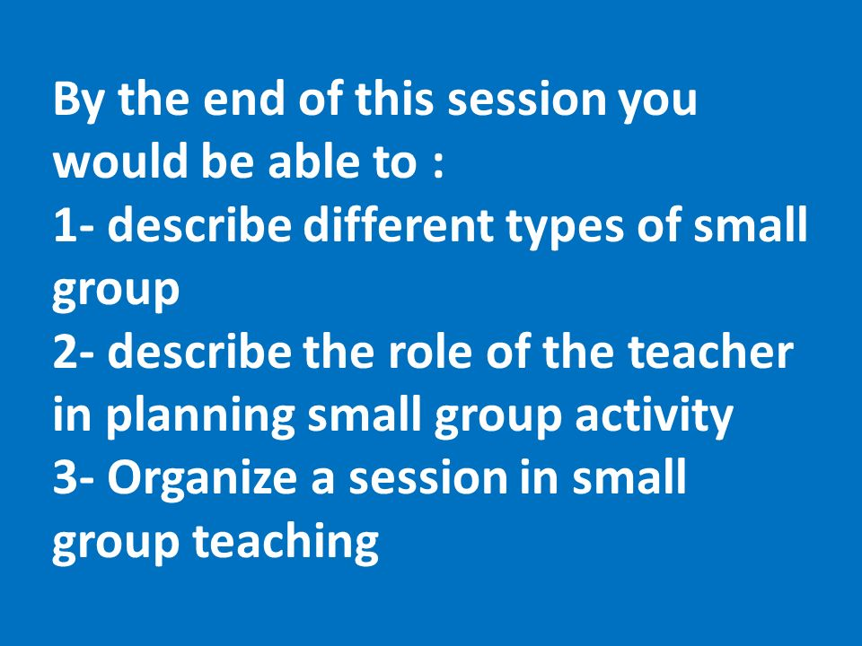 By the end of this session you would be able to : 1- describe different types of small group 2- describe the role of the teacher in planning small group activity 3- Organize a session in small group teaching