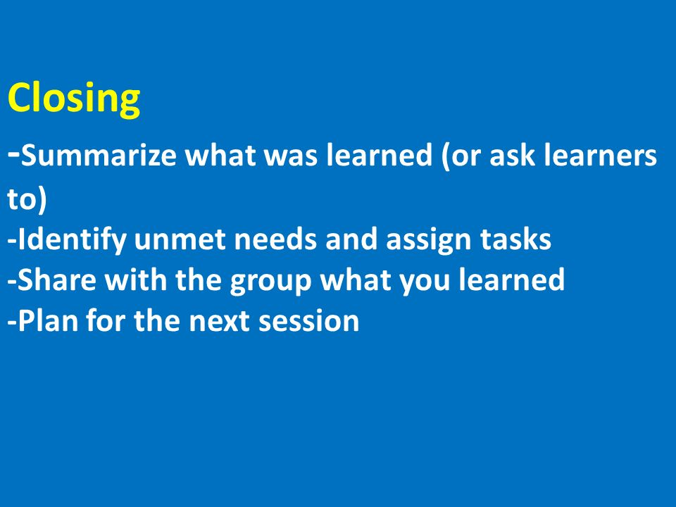 Closing - Summarize what was learned (or ask learners to) -Identify unmet needs and assign tasks -Share with the group what you learned -Plan for the next session