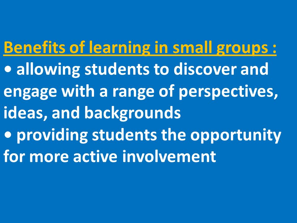 Benefits of learning in small groups : allowing students to discover and engage with a range of perspectives, ideas, and backgrounds providing students the opportunity for more active involvement