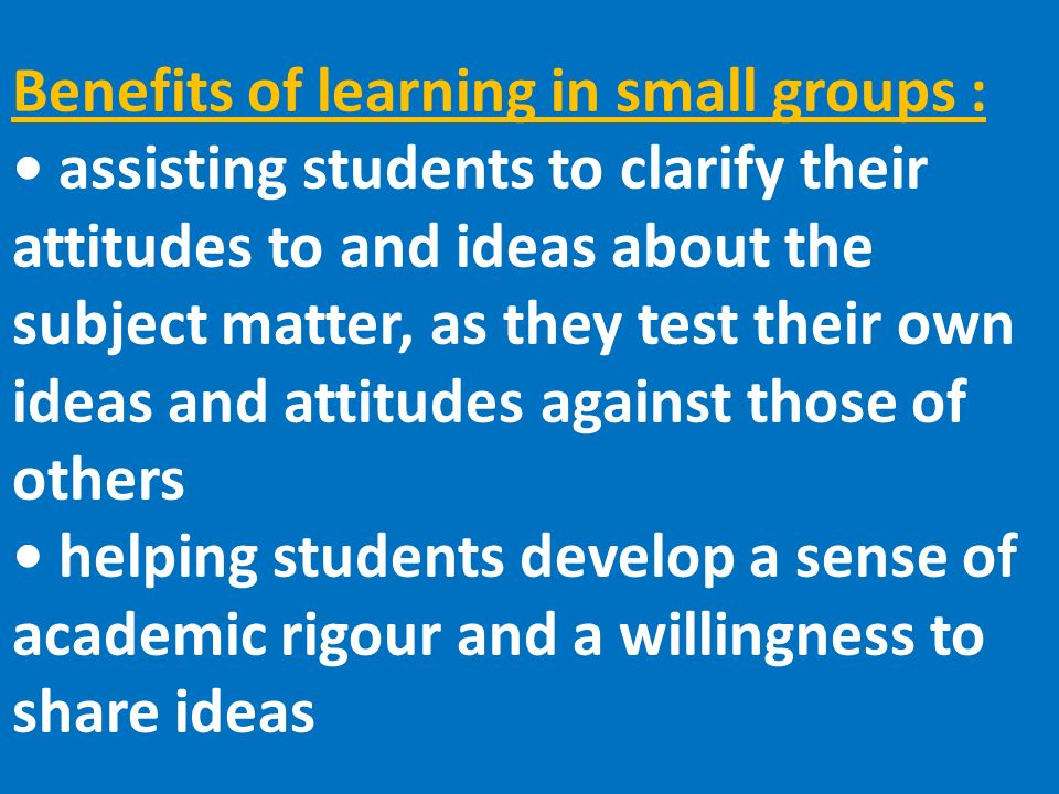 Benefits of learning in small groups : assisting students to clarify their attitudes to and ideas about the subject matter, as they test their own ideas and attitudes against those of others helping students develop a sense of academic rigour and a willingness to share ideas