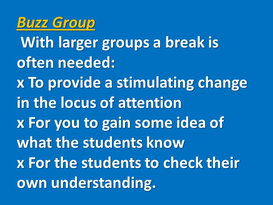 Buzz Group With larger groups a break is often needed: x To provide a stimulating change in the locus of attention x For you to gain some idea of what the students know x For the students to check their own understanding.