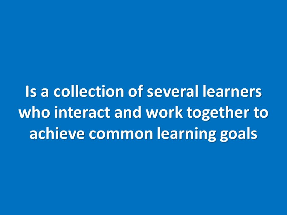 Is a collection of several learners who interact and work together to achieve common learning goals