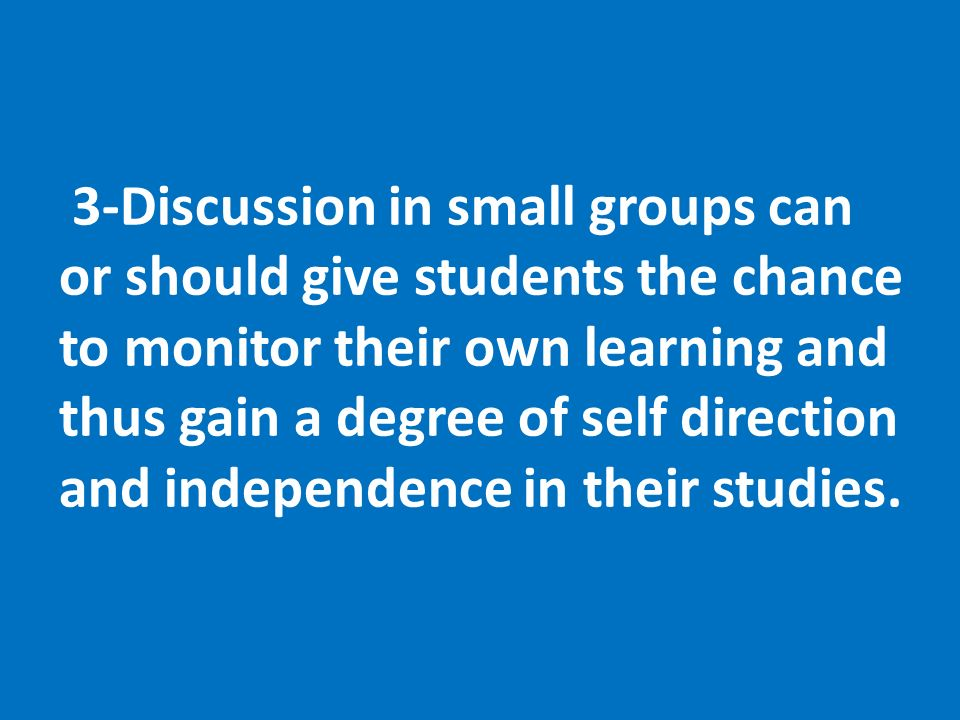 3-Discussion in small groups can or should give students the chance to monitor their own learning and thus gain a degree of self direction and independence in their studies.