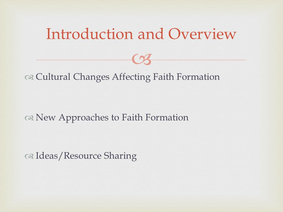 Cultural Changes Affecting Faith Formation New Approaches to Faith Formation Ideas/Resource Sharing Introduction and Overview