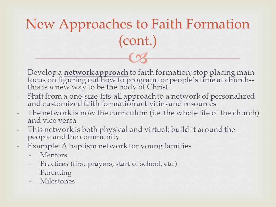 -Develop a network approach to faith formation; stop placing main focus on figuring out how to program for peoples time at church-- this is a new way to be the body of Christ -Shift from a one-size-fits-all approach to a network of personalized and customized faith formation activities and resources -The network is now the curriculum (i.e.