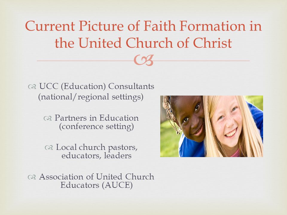 UCC (Education) Consultants (national/regional settings) Partners in Education (conference setting) Local church pastors, educators, leaders Association of United Church Educators (AUCE) Current Picture of Faith Formation in the United Church of Christ