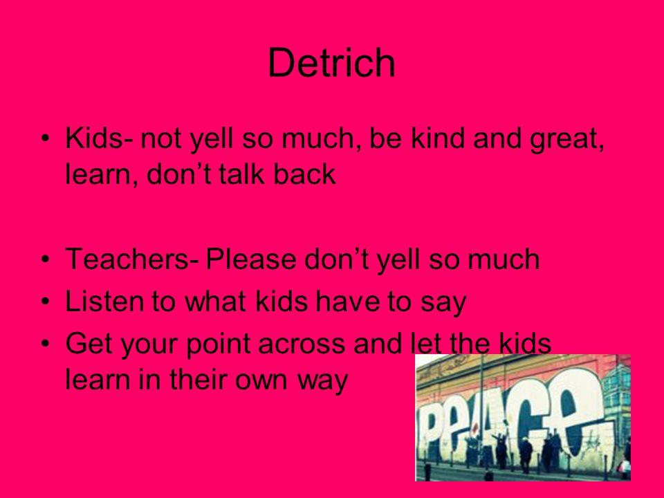 Detrich Kids- not yell so much, be kind and great, learn, dont talk back Teachers- Please dont yell so much Listen to what kids have to say Get your point across and let the kids learn in their own way