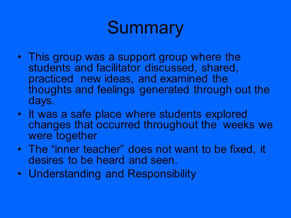 Summary This group was a support group where the students and facilitator discussed, shared, practiced new ideas, and examined the thoughts and feelings generated through out the days.