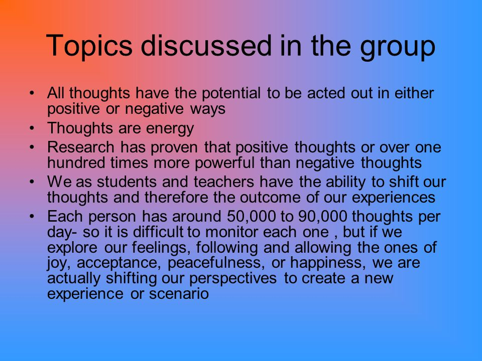 Topics discussed in the group All thoughts have the potential to be acted out in either positive or negative ways Thoughts are energy Research has proven that positive thoughts or over one hundred times more powerful than negative thoughts We as students and teachers have the ability to shift our thoughts and therefore the outcome of our experiences Each person has around 50,000 to 90,000 thoughts per day- so it is difficult to monitor each one, but if we explore our feelings, following and allowing the ones of joy, acceptance, peacefulness, or happiness, we are actually shifting our perspectives to create a new experience or scenario