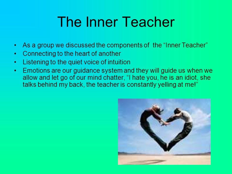 The Inner Teacher As a group we discussed the components of the Inner Teacher Connecting to the heart of another Listening to the quiet voice of intuition Emotions are our guidance system and they will guide us when we allow and let go of our mind chatter, I hate you, he is an idiot, she talks behind my back, the teacher is constantly yelling at me!