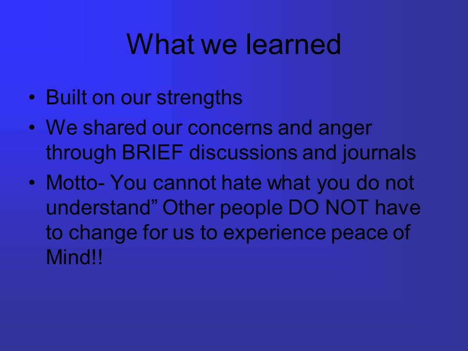What we learned Built on our strengths We shared our concerns and anger through BRIEF discussions and journals Motto- You cannot hate what you do not understand Other people DO NOT have to change for us to experience peace of Mind!!