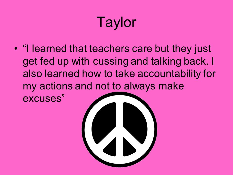 Taylor I learned that teachers care but they just get fed up with cussing and talking back.