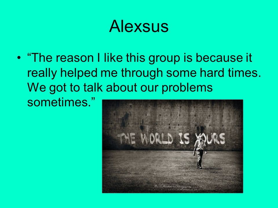 Alexsus The reason I like this group is because it really helped me through some hard times.