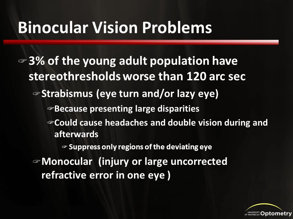 Binocular Vision Problems 3% of the young adult population have stereothresholds worse than 120 arc sec Strabismus (eye turn and/or lazy eye) Because presenting large disparities Could cause headaches and double vision during and afterwards Suppress only regions of the deviating eye Monocular (injury or large uncorrected refractive error in one eye )