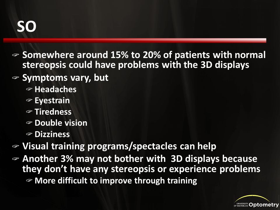 SO Somewhere around 15% to 20% of patients with normal stereopsis could have problems with the 3D displays Symptoms vary, but Headaches Eyestrain Tiredness Double vision Dizziness Visual training programs/spectacles can help Another 3% may not bother with 3D displays because they dont have any stereopsis or experience problems More difficult to improve through training