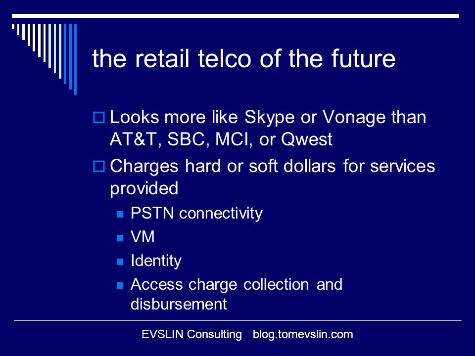 EVSLIN Consulting blog.tomevslin.com the retail telco of the future Looks more like Skype or Vonage than AT&T, SBC, MCI, or Qwest Charges hard or soft dollars for services provided PSTN connectivity VM Identity Access charge collection and disbursement