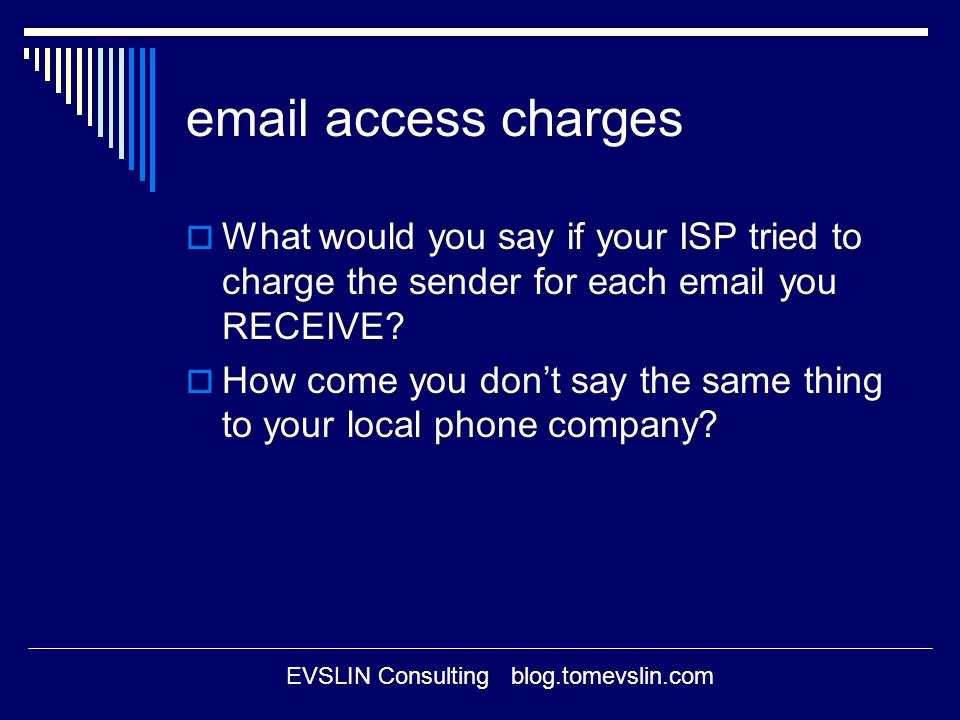 EVSLIN Consulting blog.tomevslin.com  access charges What would you say if your ISP tried to charge the sender for each  you RECEIVE.