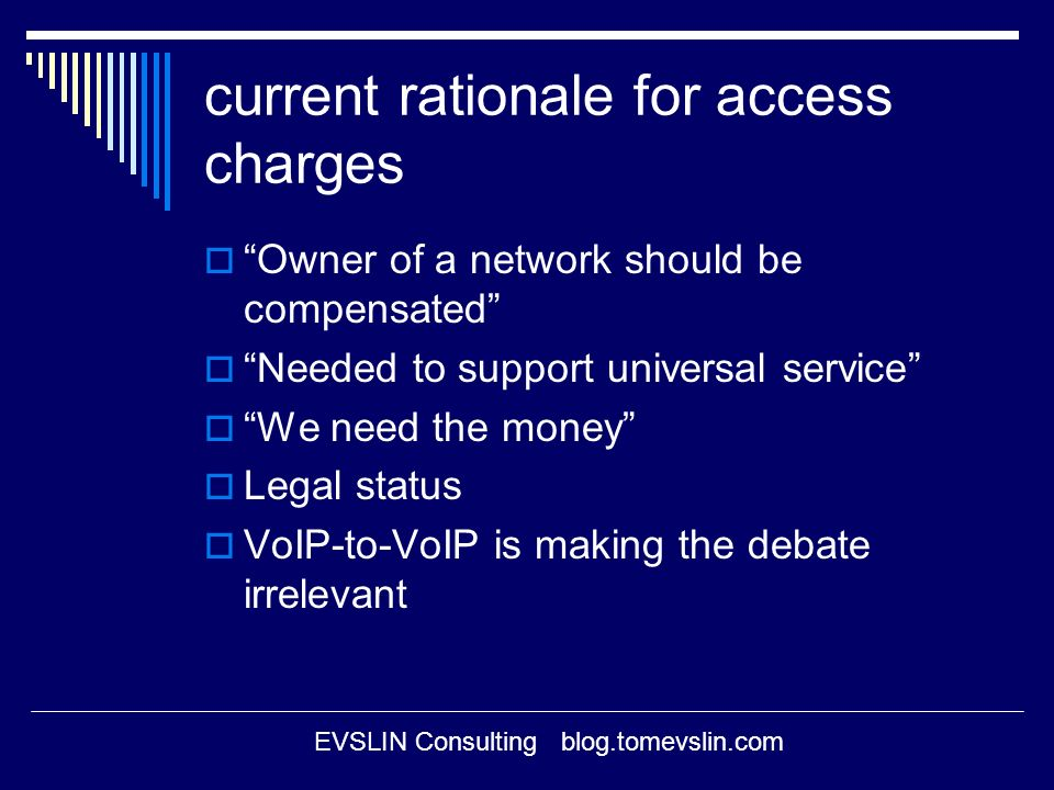 EVSLIN Consulting blog.tomevslin.com current rationale for access charges Owner of a network should be compensated Needed to support universal service We need the money Legal status VoIP-to-VoIP is making the debate irrelevant