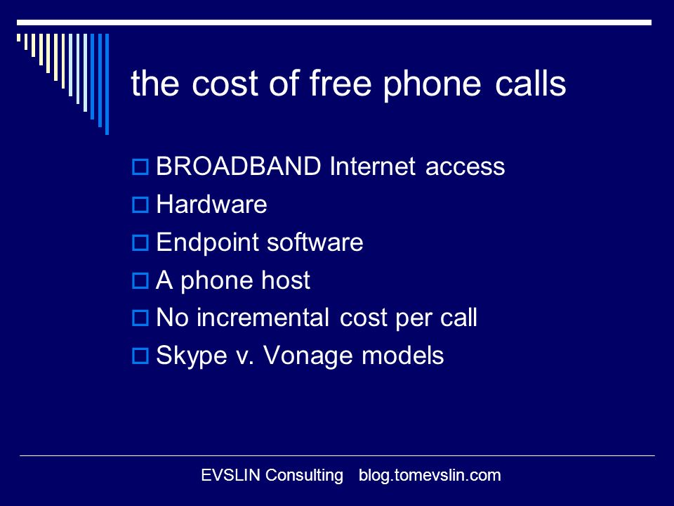 EVSLIN Consulting blog.tomevslin.com the cost of free phone calls BROADBAND Internet access Hardware Endpoint software A phone host No incremental cost per call Skype v.