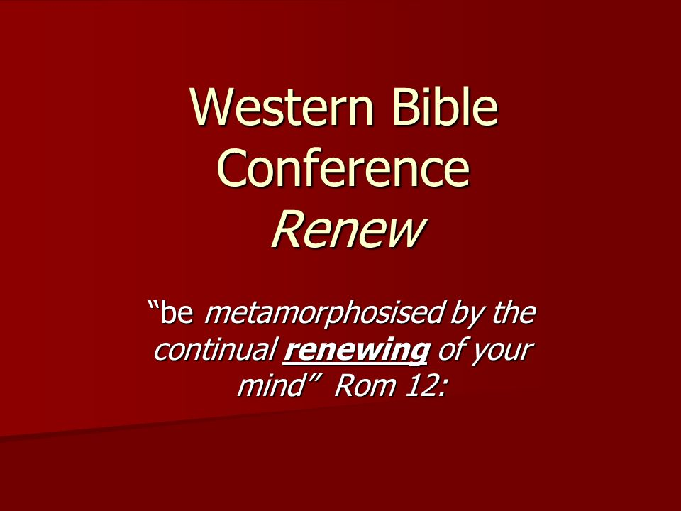 Western Bible Conference Renew be metamorphosised by the continual renewing of your mind Rom 12: