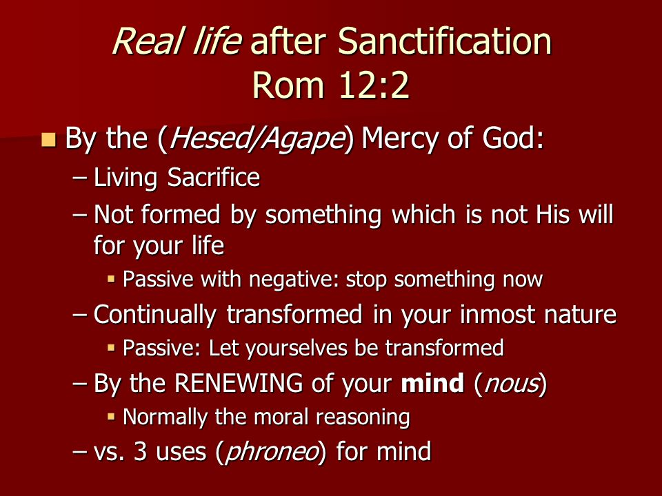 Real life after Sanctification Rom 12:2 By the (Hesed/Agape) Mercy of God: By the (Hesed/Agape) Mercy of God: –Living Sacrifice –Not formed by something which is not His will for your life Passive with negative: stop something now Passive with negative: stop something now –Continually transformed in your inmost nature Passive: Let yourselves be transformed Passive: Let yourselves be transformed –By the RENEWING of your mind (nous) Normally the moral reasoning Normally the moral reasoning –vs.