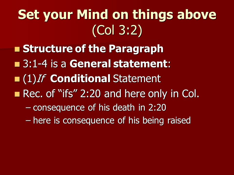 Set your Mind on things above (Col 3:2) Structure of the Paragraph Structure of the Paragraph 3:1-4 is a General statement: 3:1-4 is a General statement: (1)If Conditional Statement (1)If Conditional Statement Rec.