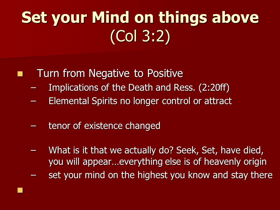 Set your Mind on things above (Col 3:2) Turn from Negative to Positive Turn from Negative to Positive –Implications of the Death and Ress.