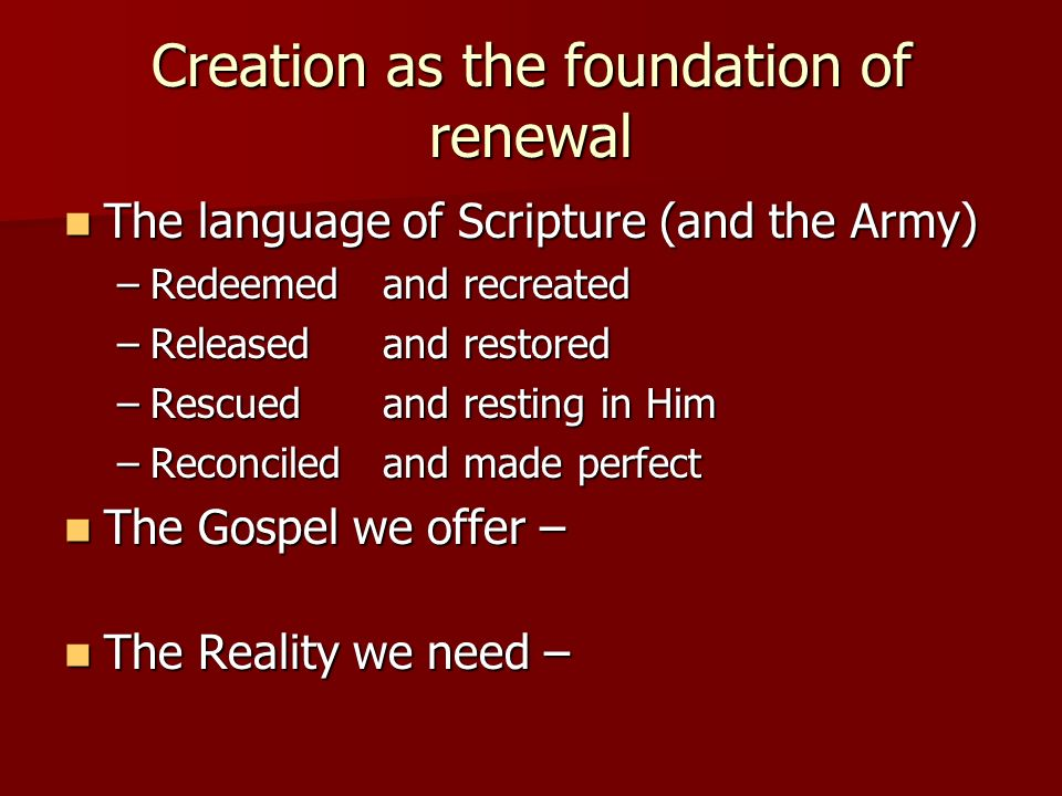 Creation as the foundation of renewal The language of Scripture (and the Army) The language of Scripture (and the Army) –Redeemed and recreated –Released and restored –Rescued and resting in Him –Reconciled and made perfect The Gospel we offer – The Gospel we offer – The Reality we need – The Reality we need –
