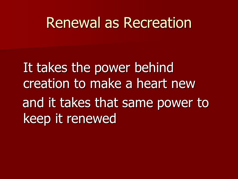 Renewal as Recreation It takes the power behind creation to make a heart new and it takes that same power to keep it renewed and it takes that same power to keep it renewed