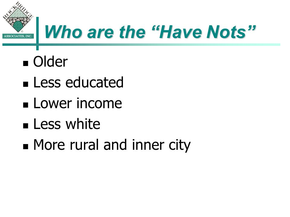 Who are the Have Nots Older Less educated Lower income Less white More rural and inner city