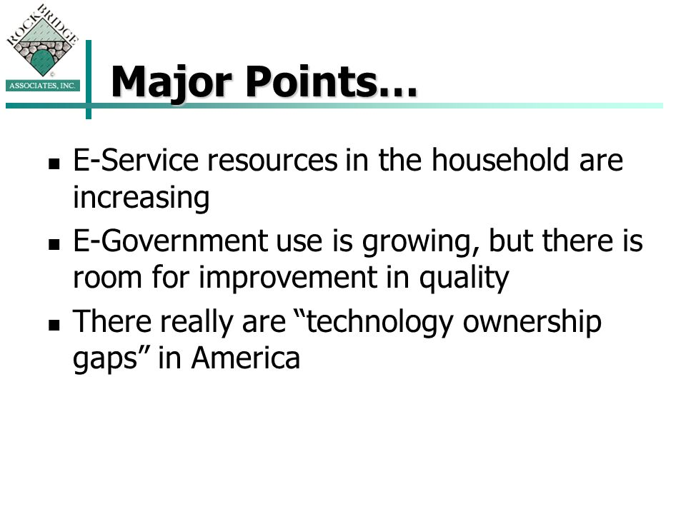 Major Points… E-Service resources in the household are increasing E-Government use is growing, but there is room for improvement in quality There really are technology ownership gaps in America