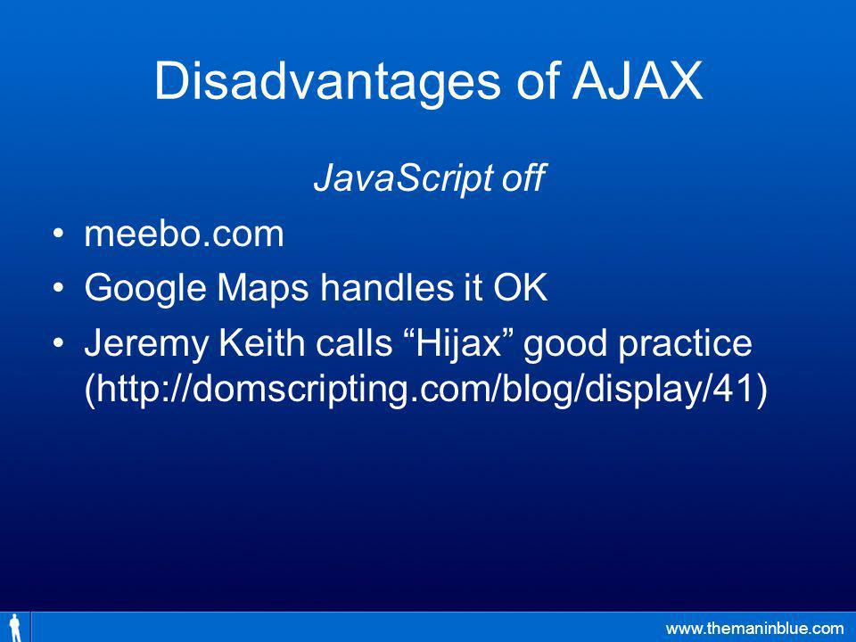 www.themaninblue.com Disadvantages of AJAX JavaScript off meebo.com Google Maps handles it OK Jeremy Keith calls Hijax good practice (http://domscripting.com/blog/display/41)