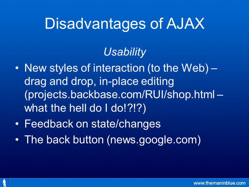 www.themaninblue.com Disadvantages of AJAX Usability New styles of interaction (to the Web) – drag and drop, in-place editing (projects.backbase.com/RUI/shop.html – what the hell do I do! ! ) Feedback on state/changes The back button (news.google.com)