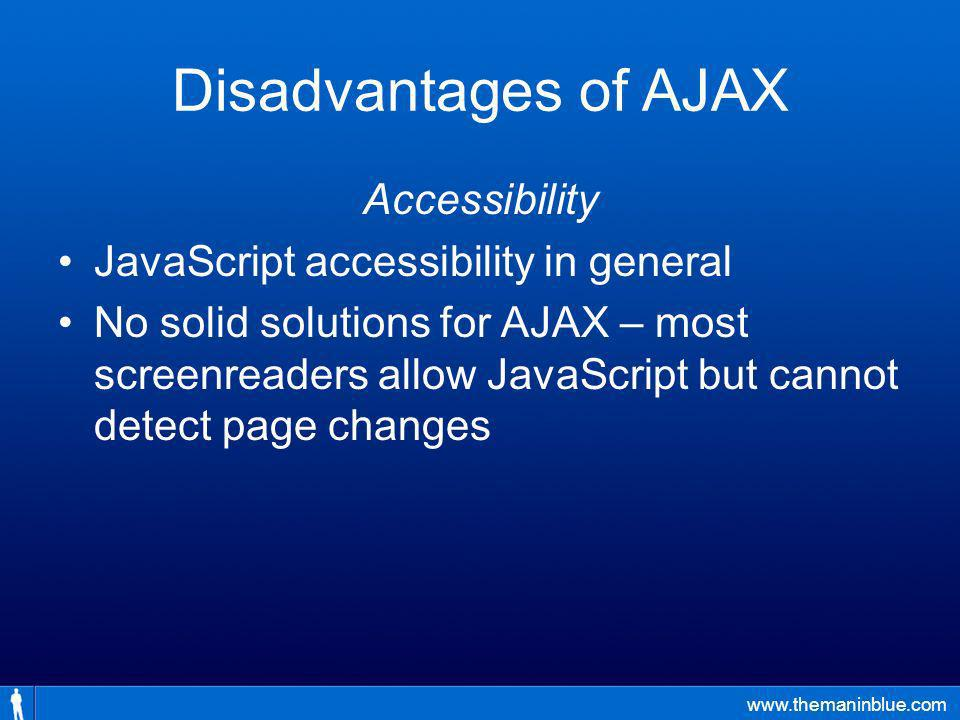 www.themaninblue.com Disadvantages of AJAX Accessibility JavaScript accessibility in general No solid solutions for AJAX – most screenreaders allow JavaScript but cannot detect page changes