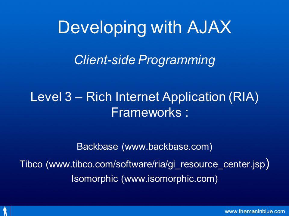 www.themaninblue.com Developing with AJAX Client-side Programming Level 3 – Rich Internet Application (RIA) Frameworks : Backbase (www.backbase.com) Tibco (www.tibco.com/software/ria/gi_resource_center.jsp ) Isomorphic (www.isomorphic.com)