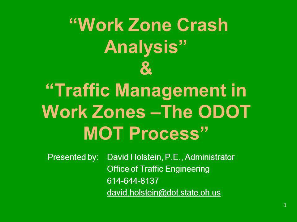 1 Work Zone Crash Analysis & Traffic Management in Work Zones –The ODOT MOT Process Presented by:David Holstein, P.E., Administrator Office of Traffic Engineering
