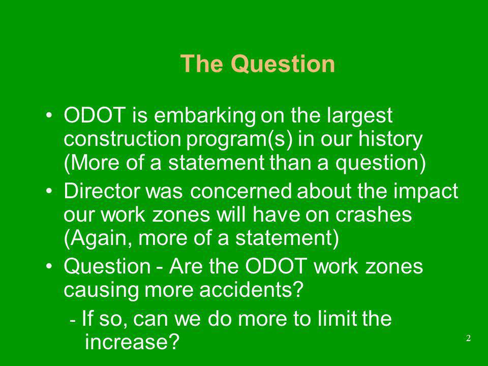 2 ODOT is embarking on the largest construction program(s) in our history (More of a statement than a question) Director was concerned about the impact our work zones will have on crashes (Again, more of a statement) Question - Are the ODOT work zones causing more accidents.