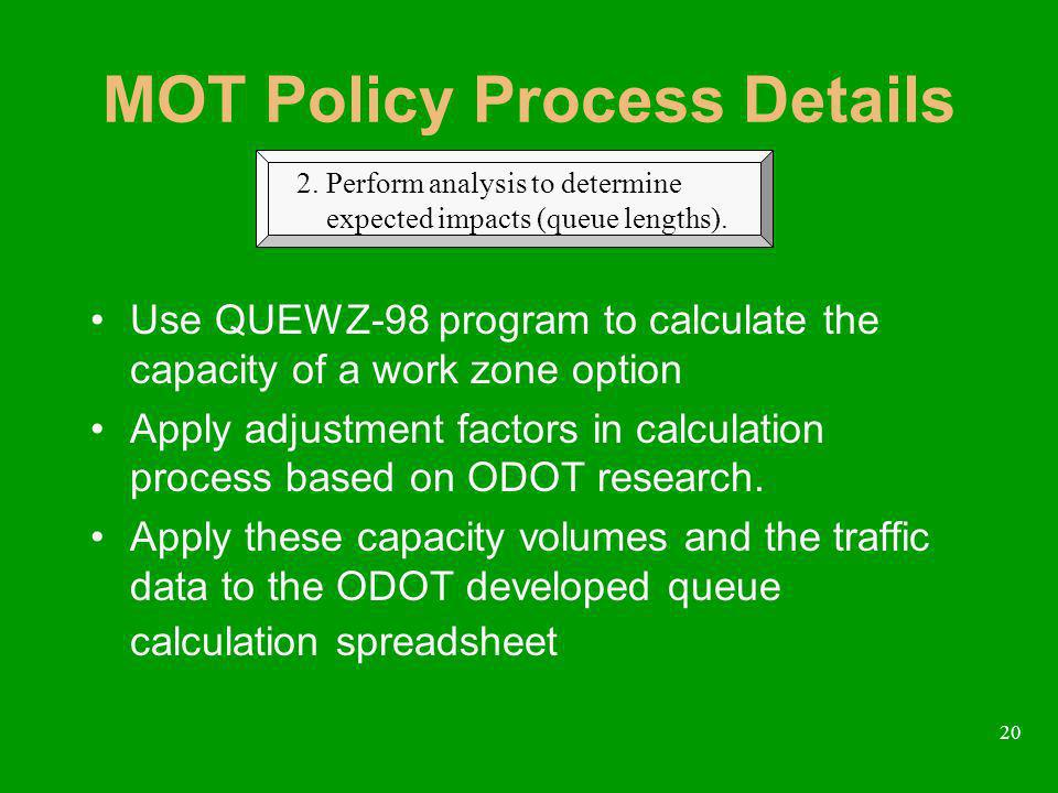 20 MOT Policy Process Details Use QUEWZ-98 program to calculate the capacity of a work zone option Apply adjustment factors in calculation process based on ODOT research.