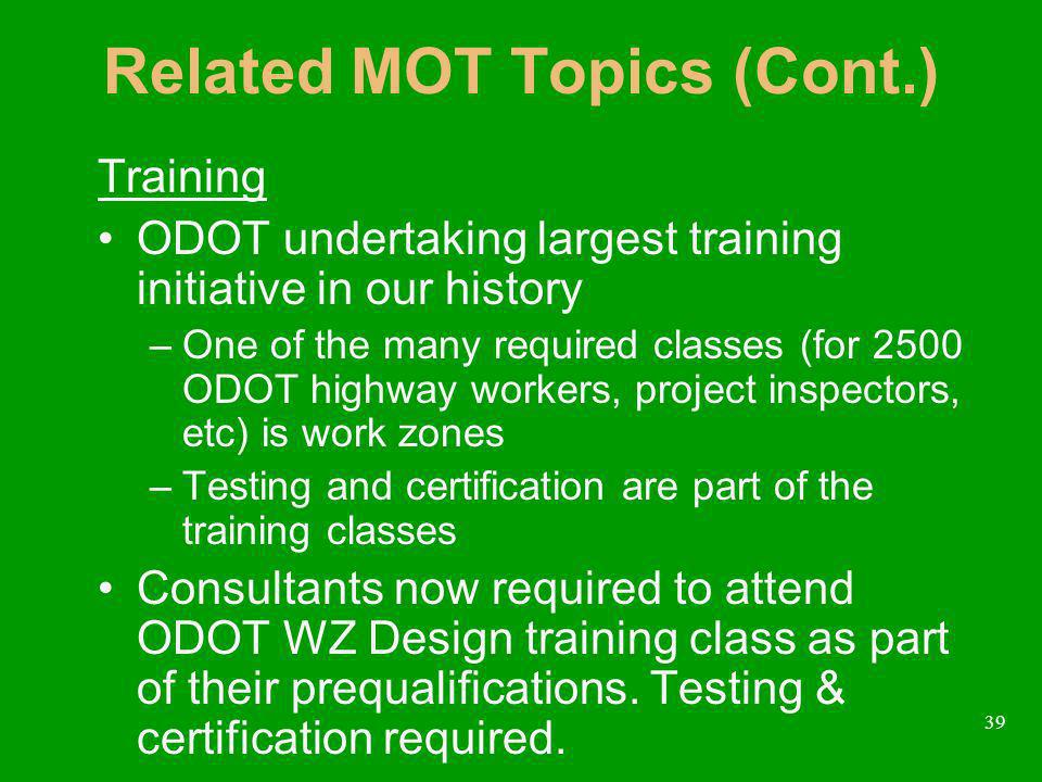 39 Related MOT Topics (Cont.) Training ODOT undertaking largest training initiative in our history –One of the many required classes (for 2500 ODOT highway workers, project inspectors, etc) is work zones –Testing and certification are part of the training classes Consultants now required to attend ODOT WZ Design training class as part of their prequalifications.