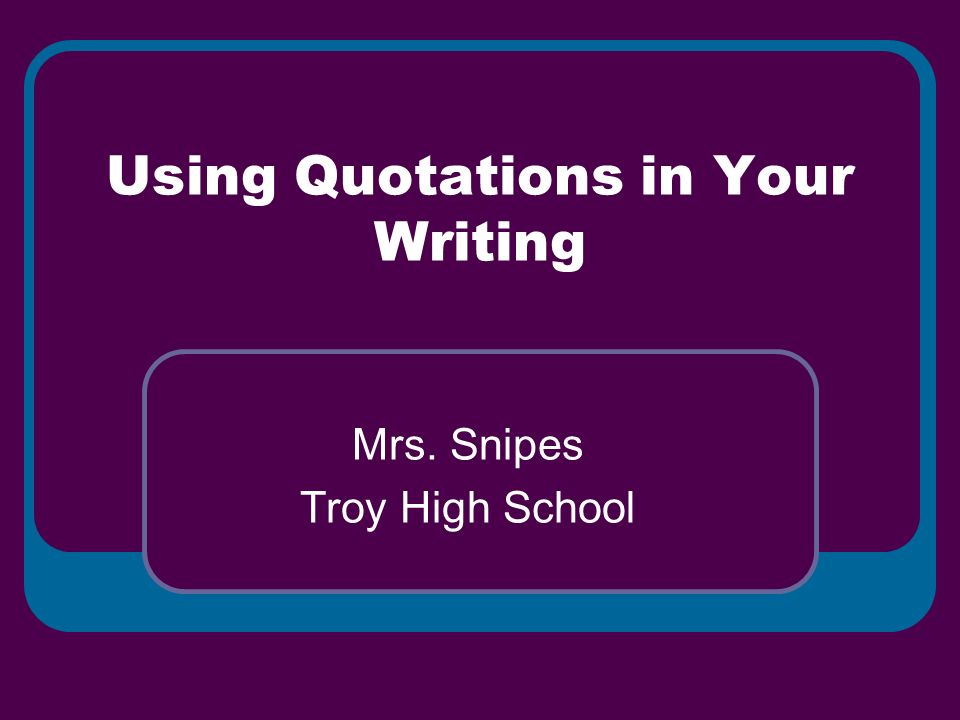 Using Quotations in Your Writing Mrs. Snipes Troy High School