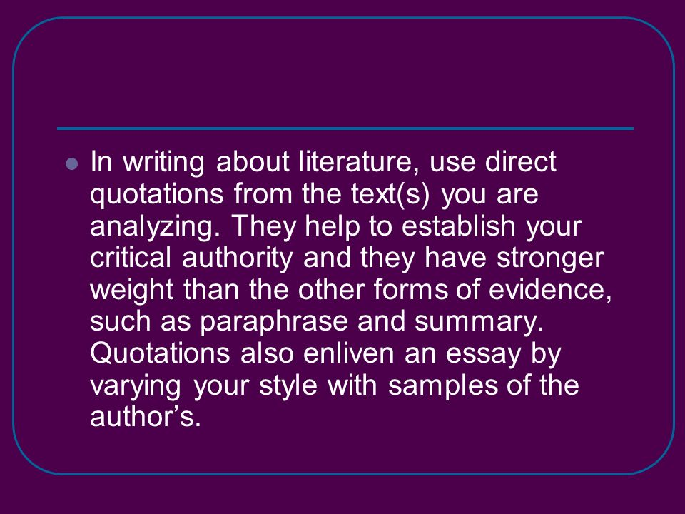 In writing about literature, use direct quotations from the text(s) you are analyzing.