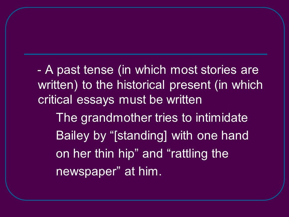- A past tense (in which most stories are written) to the historical present (in which critical essays must be written The grandmother tries to intimidate Bailey by [standing] with one hand on her thin hip and rattling the newspaper at him.