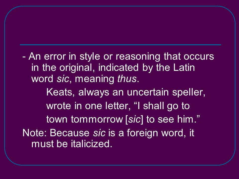 - An error in style or reasoning that occurs in the original, indicated by the Latin word sic, meaning thus.