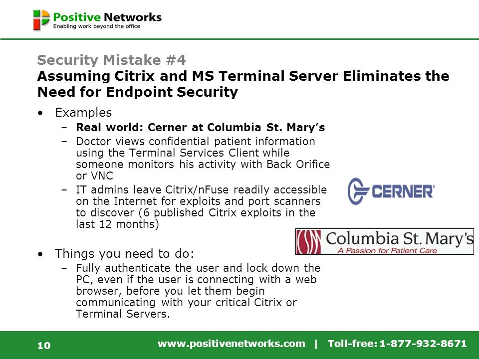 www.positivenetworks.com | Toll-free: 1-877-932-8671 10 Security Mistake #4 Assuming Citrix and MS Terminal Server Eliminates the Need for Endpoint Security Examples –Real world: Cerner at Columbia St.