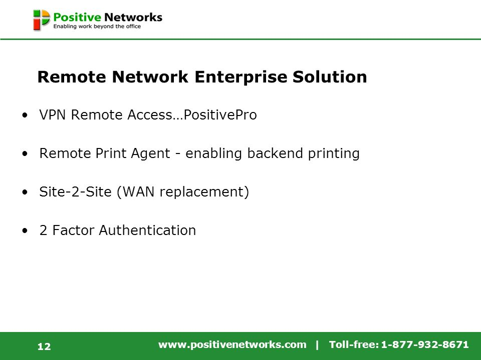 www.positivenetworks.com | Toll-free: 1-877-932-8671 12 Remote Network Enterprise Solution VPN Remote Access…PositivePro Remote Print Agent - enabling backend printing Site-2-Site (WAN replacement) 2 Factor Authentication