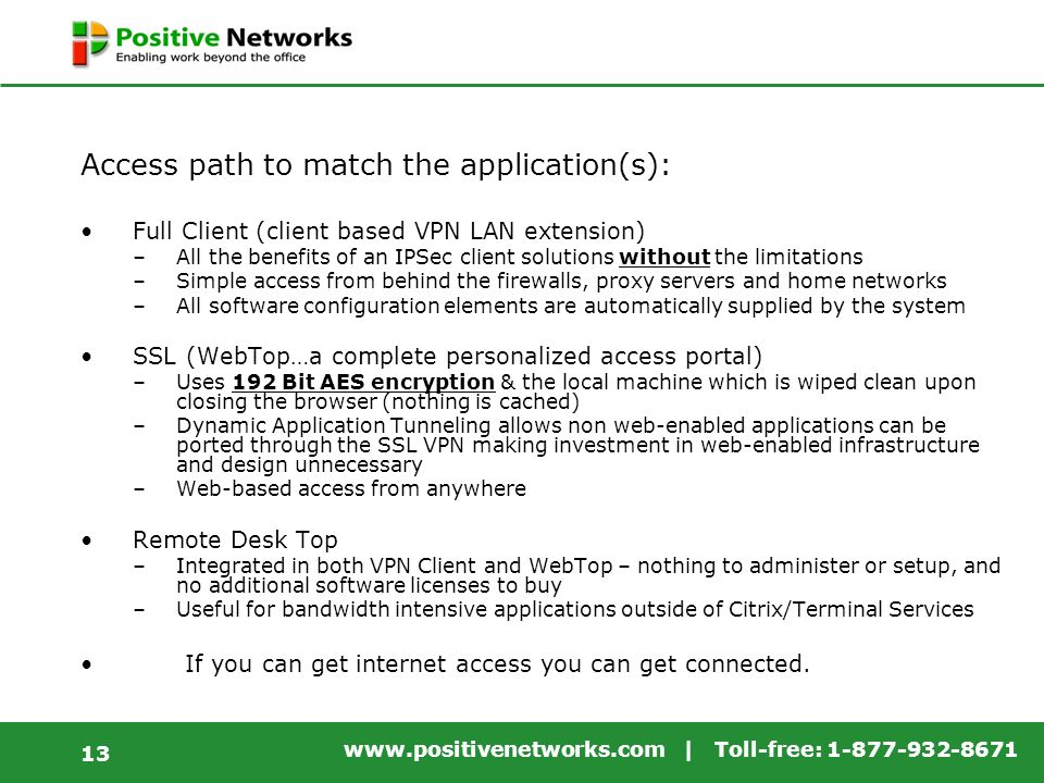 www.positivenetworks.com | Toll-free: 1-877-932-8671 13 Access path to match the application(s): Full Client (client based VPN LAN extension) –All the benefits of an IPSec client solutions without the limitations –Simple access from behind the firewalls, proxy servers and home networks –All software configuration elements are automatically supplied by the system SSL (WebTop…a complete personalized access portal) –Uses 192 Bit AES encryption & the local machine which is wiped clean upon closing the browser (nothing is cached) –Dynamic Application Tunneling allows non web-enabled applications can be ported through the SSL VPN making investment in web-enabled infrastructure and design unnecessary –Web-based access from anywhere Remote Desk Top –Integrated in both VPN Client and WebTop – nothing to administer or setup, and no additional software licenses to buy –Useful for bandwidth intensive applications outside of Citrix/Terminal Services If you can get internet access you can get connected.