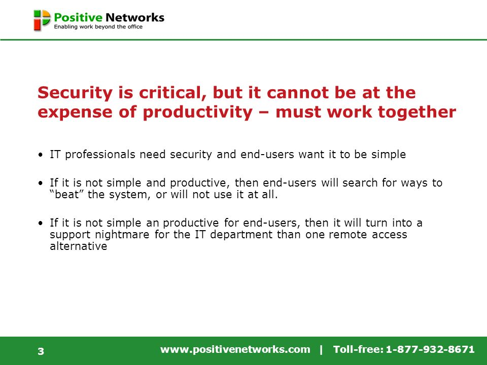 www.positivenetworks.com | Toll-free: 1-877-932-8671 3 Security is critical, but it cannot be at the expense of productivity – must work together IT professionals need security and end-users want it to be simple If it is not simple and productive, then end-users will search for ways to beat the system, or will not use it at all.