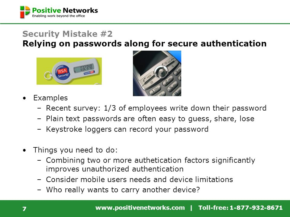 www.positivenetworks.com | Toll-free: 1-877-932-8671 7 Security Mistake #2 Relying on passwords along for secure authentication Examples –Recent survey: 1/3 of employees write down their password –Plain text passwords are often easy to guess, share, lose –Keystroke loggers can record your password Things you need to do: –Combining two or more authetication factors significantly improves unauthorized authentication –Consider mobile users needs and device limitations –Who really wants to carry another device